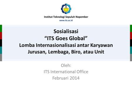 "Sosialisasi ""ITS Goes Global"" Lomba Internasionalisasi antar Karyawan Jurusan, Lembaga, Biro, atau Unit Oleh: ITS International Office Februari 2014."