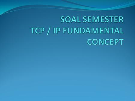 SOAL SEMESTER TCP / IP FUNDAMENTAL CONCEPT