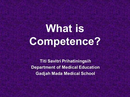 What is Competence? Titi Savitri Prihatiningsih Department of Medical Education Gadjah Mada Medical School.