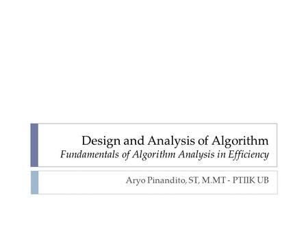 Design and Analysis of Algorithm Fundamentals of Algorithm Analysis in Efficiency Aryo Pinandito, ST, M.MT - PTIIK UB.
