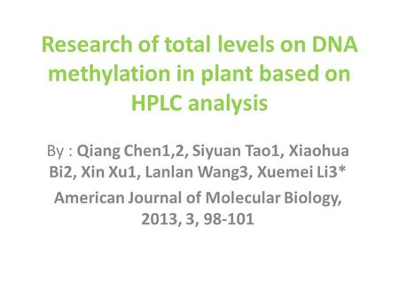 Research of total levels on DNA methylation in plant based on HPLC analysis By : Qiang Chen1,2, Siyuan Tao1, Xiaohua Bi2, Xin Xu1, Lanlan Wang3, Xuemei.