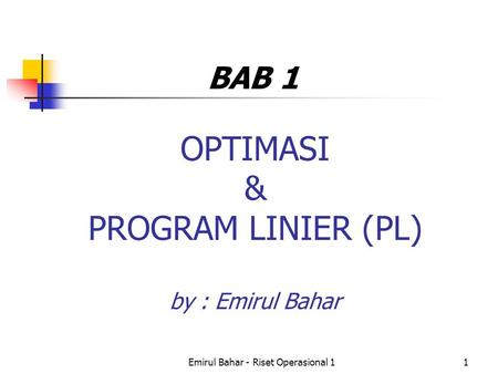 Emirul Bahar - Riset Operasional 11 OPTIMASI & PROGRAM LINIER (PL) by : Emirul Bahar BAB 1.