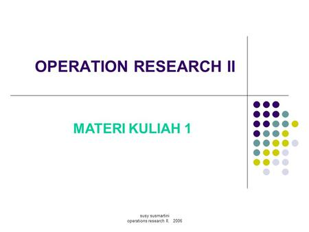 Susy susmartini operations research II, 2006 OPERATION RESEARCH II 3 SKS MATERI KULIAH 1.