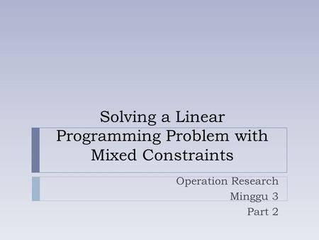 Solving a Linear Programming Problem with Mixed Constraints Operation Research Minggu 3 Part 2.