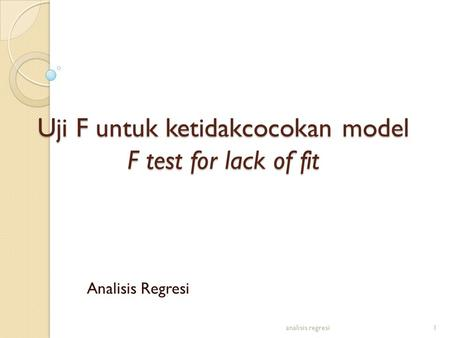 Uji F untuk ketidakcocokan model F test for lack of fit analisis regresi1 Analisis Regresi.
