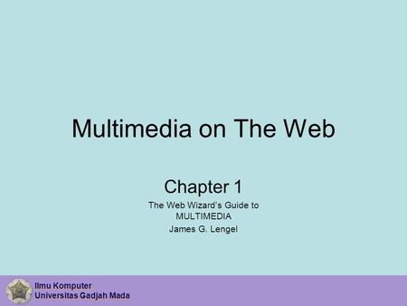 Ilmu Komputer Universitas Gadjah Mada Ilmu Komputer Universitas Gadjah Mada Multimedia on The Web Chapter 1 The Web Wizard's Guide to MULTIMEDIA James.