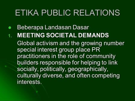 ETIKA PUBLIC RELATIONS Beberapa Landasan Dasar Beberapa Landasan Dasar 1. MEETING SOCIETAL DEMANDS Global activism and the growing number special interest.
