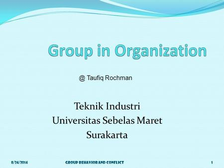 Teknik Industri Universitas Sebelas Maret Surakarta 8/24/2014Group Behavior and Taufiq Rochman.