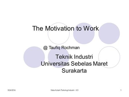 8/24/2014Mata Kuliah Psikologi Industri - W31 The Motivation to Work Teknik Industri Universitas Sebelas Maret Taufiq Rochman.