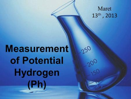 Measurement of Potential Hydrogen (Ph) Maret 13 th, 2013.