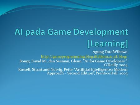 "Agung Toto Wibowo  Bourg, David M., dan Seeman, Glenn, ""AI for Game Developers "", O'Reilly, 2004 Russell,"