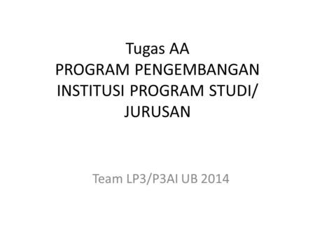 Tugas AA PROGRAM PENGEMBANGAN INSTITUSI PROGRAM STUDI/ JURUSAN Team LP3/P3AI UB 2014.