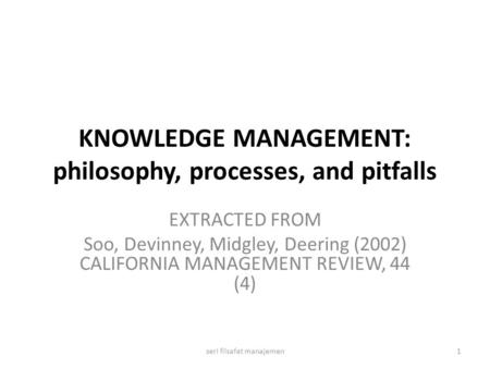 KNOWLEDGE MANAGEMENT: philosophy, processes, and pitfalls EXTRACTED FROM Soo, Devinney, Midgley, Deering (2002) CALIFORNIA MANAGEMENT REVIEW, 44 (4) 1seri.