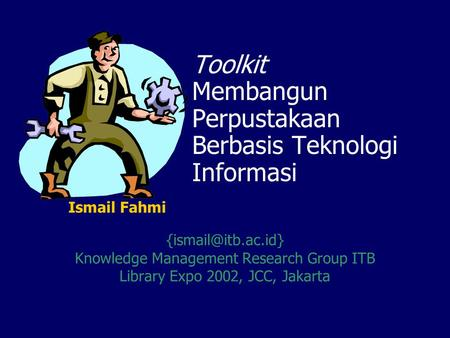 Toolkit Membangun Perpustakaan Berbasis Teknologi Informasi Knowledge Management Research Group ITB Library Expo 2002, JCC, Jakarta.