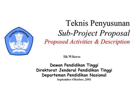 Teknis Penyusunan Sub-Project Proposal Proposed Activities & Description Iik Wilarso Dewan Pendidikan Tinggi Direktorat Jenderal Pendidikan Tinggi Departemen.