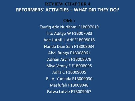 REVIEW CHAPTER 4 REFORMERS' ACTIVITIES – WHAT DID THEY DO? Oleh : Taufiq Ade Nurfahmi F1B007019 Tito Adityo W F1B007083 Ade Luthfi J. Arif F1B008018 Nanda.