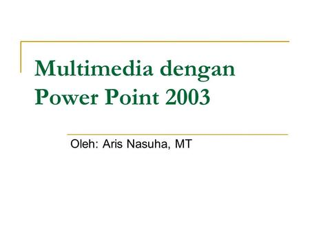Multimedia dengan Power Point 2003 Oleh: Aris Nasuha, MT.