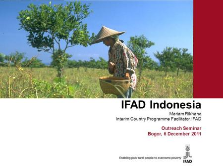 IFAD Indonesia Mariam Rikhana Interim Country Programme Facilitator, IFAD Ron Outreach Seminar Bogor, 6 December 2011.