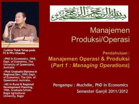 Manajemen Produksi/Operasi Pengampu : Muchdie, PhD in Economics Semester Ganjil 2011/2012  PhD in Economics, 1998, Dept. of Economics, The University.