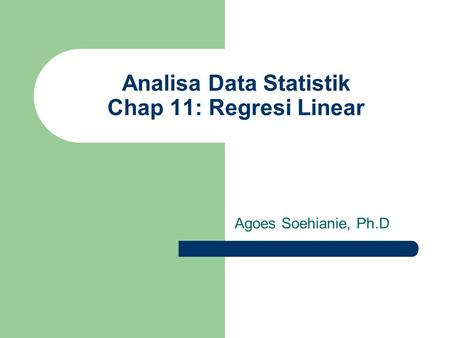 Analisa Data Statistik Chap 11: Regresi Linear Agoes Soehianie, Ph.D.