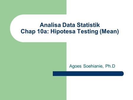 Analisa Data Statistik Chap 10a: Hipotesa Testing (Mean) Agoes Soehianie, Ph.D.