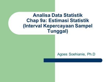 Analisa Data Statistik Chap 9a: Estimasi Statistik (Interval Kepercayaan Sampel Tunggal) Agoes Soehianie, Ph.D.