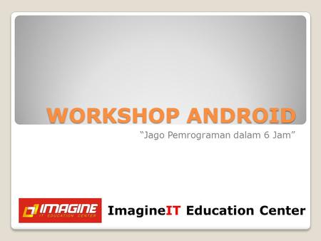 "WORKSHOP ANDROID ""Jago Pemrograman dalam 6 Jam"" ImagineIT Education Center."