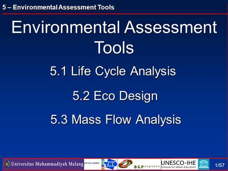5 – Environmental Assessment Tools 1/57 5.1 Life Cycle Analysis 5.2 Eco Design 5.3 Mass Flow Analysis Environmental Assessment Tools.