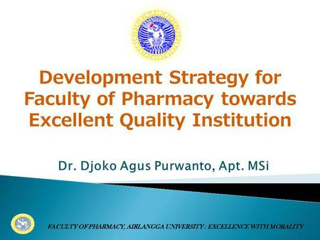 Dr. Djoko Agus Purwanto, Apt. MSi FACULTY OF PHARMACY, AIRLANGGA UNIVERSITY : EXCELLENCE WITH MORALITY Development Strategy for Faculty of Pharmacy towards.