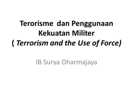 Terorisme dan Penggunaan Kekuatan Militer ( Terrorism and the Use of Force) IB Surya Dharmajaya.