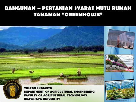 "BANGUNAN – PERTANIAN SYARAT MUTU RUMAH TANAMAN ""GREENHOUSE"" YUSRON SUGIARTO DEPARTMENT OF AGRICULTURAL ENGINEERING FACULTY OF AGRICULTURAL TECHNOLOGY BRAWIJAYA."