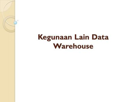 Kegunaan Lain Data Warehouse. CDI (Customer Data Integration) Integrasi Data Pelanggan Terjadi 5 proses : 1. Retrieving berarti penggalian data pelanggan.