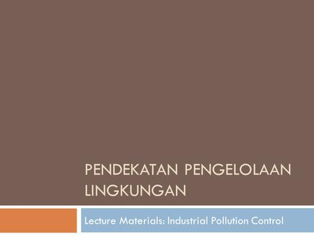 PENDEKATAN PENGELOLAAN LINGKUNGAN Lecture Materials: Industrial Pollution Control.