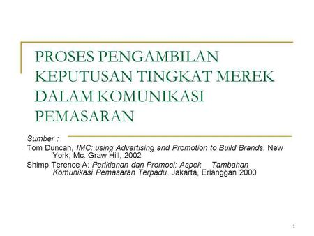 1 PROSES PENGAMBILAN KEPUTUSAN TINGKAT MEREK DALAM KOMUNIKASI PEMASARAN Sumber : Tom Duncan, IMC: using Advertising and Promotion to Build Brands. New.