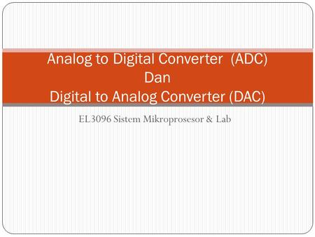 EL3096 Sistem Mikroprosesor & Lab Analog to Digital Converter (ADC) Dan Digital to Analog Converter (DAC)