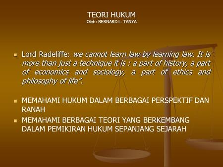 TEORI HUKUM Oleh: BERNARD L. TANYA Lord Radeliffe: we cannot learn law by learning law. It is more than just a technique it is : a part of history, a part.