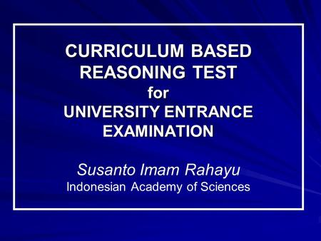 CURRICULUM BASED REASONING TEST for UNIVERSITY ENTRANCE EXAMINATION CURRICULUM BASED REASONING TEST for UNIVERSITY ENTRANCE EXAMINATION Susanto Imam Rahayu.