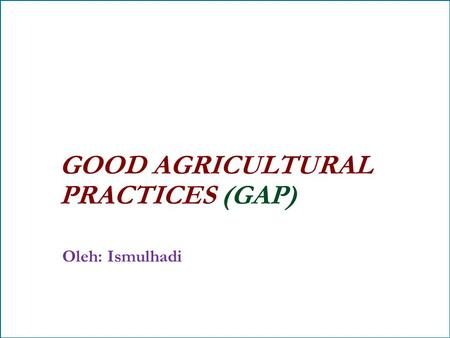 GOOD AGRICULTURAL PRACTICES (GAP) Oleh: Ismulhadi.