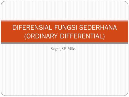 Segaf, SE.MSc. DIFERENSIAL FUNGSI SEDERHANA (ORDINARY DIFFERENTIAL)