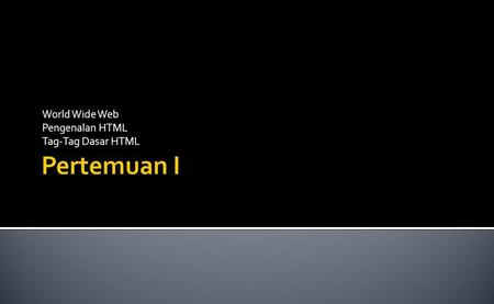 World Wide Web Pengenalan HTML Tag-Tag Dasar HTML.