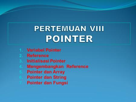 1. Variabel Pointer 2. Reference 3. Initialisasi Pointer 4. Mengembangkan Reference 5. Pointer dan Array 6. Pointer dan String 7. Pointer dan Fungsi.