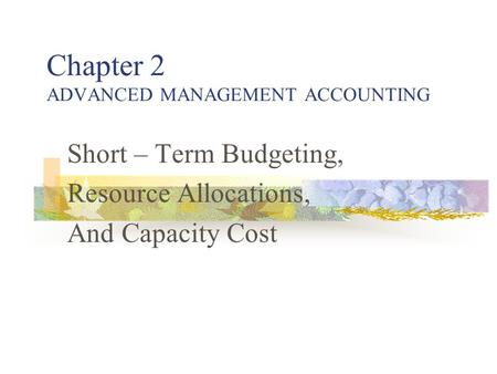 Chapter 2 ADVANCED MANAGEMENT ACCOUNTING Short – Term Budgeting, Resource Allocations, And Capacity Cost.
