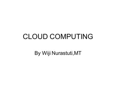 CLOUD COMPUTING By Wiji Nurastuti,MT.