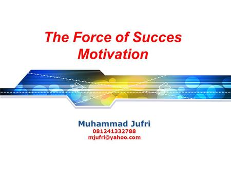 Muhammad Jufri 081241332788 mjufri@yahoo.com The Force of Succes Motivation Muhammad Jufri 081241332788 mjufri@yahoo.com.