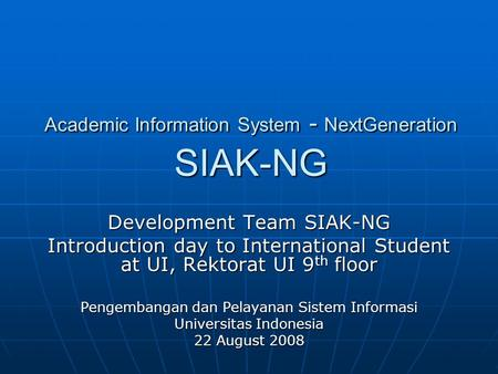 Academic Information System - NextGeneration SIAK-NG Development Team SIAK-NG Introduction day to International Student at UI, Rektorat UI 9 th floor Pengembangan.