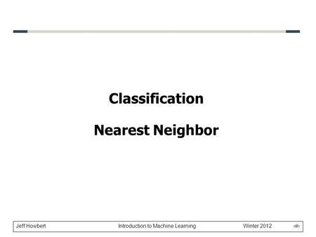 Jeff Howbert Introduction to Machine Learning Winter 2012 1 Classification Nearest Neighbor.