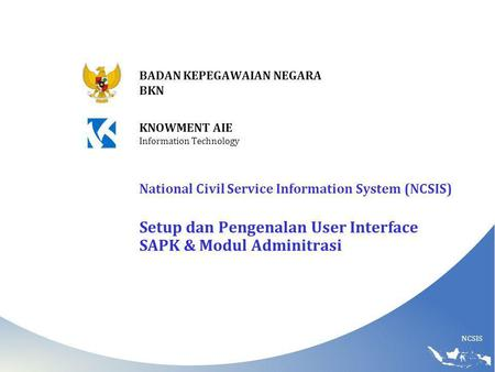 NCSIS BADAN KEPEGAWAIAN NEGARA BKN KNOWMENT AIE Information Technology National Civil Service Information System (NCSIS) Setup dan Pengenalan User Interface.