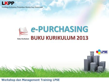 E-PURCHASING BUKU KURIKULUM 2013 Workshop dan Management Training LPSE 2014.