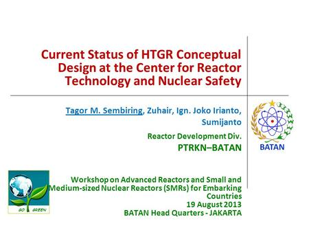 GO GREEN Current Status of HTGR Conceptual Design at the Center for Reactor Technology and Nuclear Safety Tagor M. Sembiring, Zuhair, Ign. Joko Irianto,