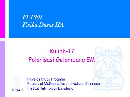 Physics Study Program Faculty of Mathematics and Natural Sciences Institut Teknologi Bandung FI-1201 Fisika Dasar IIA Kuliah-17 Polarisasi Gelombang EM.